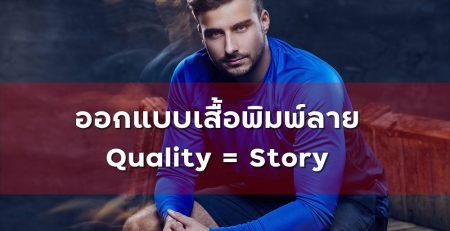ออกแบบเสื้อพิมพ์ลาย Quality = Story